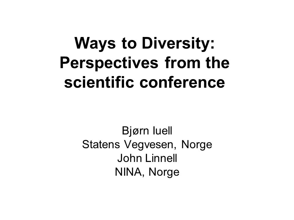 Ways to Diversity: Perspectives from the scientific conference Bjørn Iuell Statens Vegvesen, Norge John Linnell NINA, Norge
