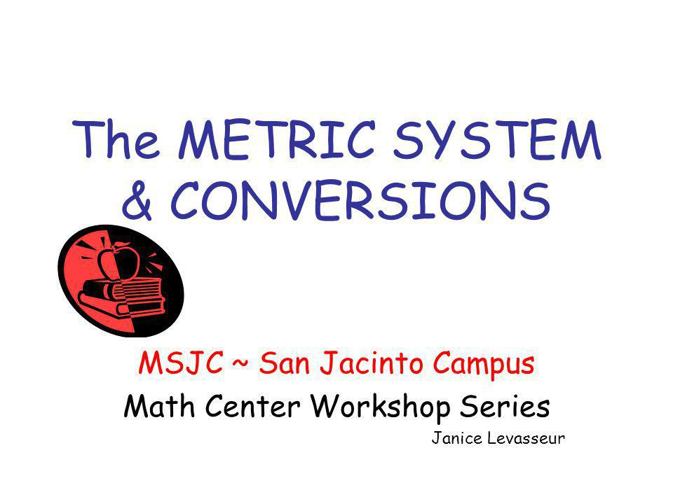 The METRIC SYSTEM & CONVERSIONS MSJC ~ San Jacinto Campus Math Center Workshop Series Janice Levasseur