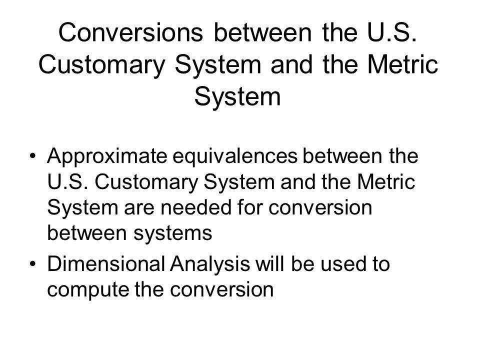 Conversions between the U.S. Customary System and the Metric System Approximate equivalences between the U.S. Customary System and the Metric System a