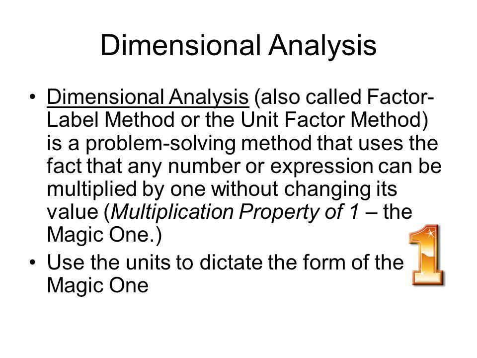 Dimensional Analysis Dimensional Analysis (also called Factor- Label Method or the Unit Factor Method) is a problem-solving method that uses the fact