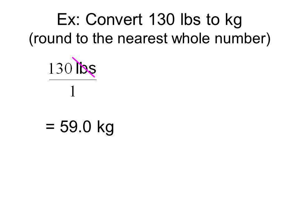 = 59.0 kg Ex: Convert 130 lbs to kg (round to the nearest whole number)