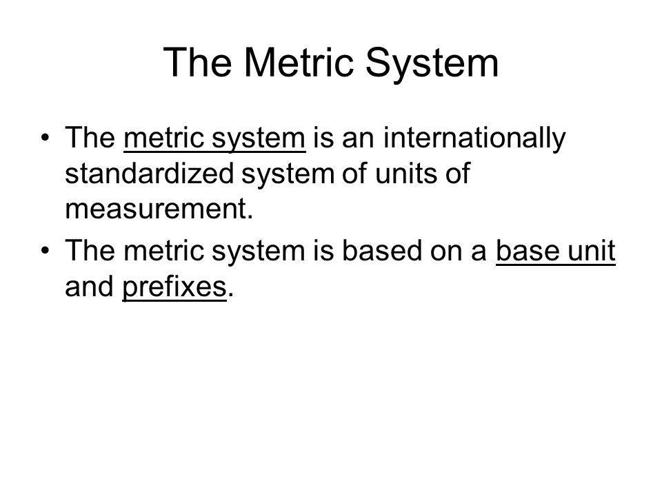 The Metric System The metric system is an internationally standardized system of units of measurement. The metric system is based on a base unit and p