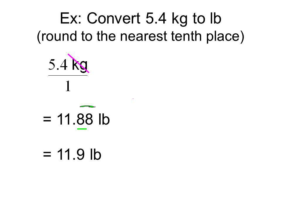 = 11.88 lb = 11.9 lb Ex: Convert 5.4 kg to lb (round to the nearest tenth place)