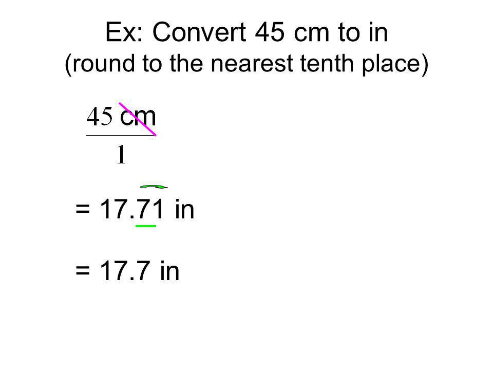 = 17.71 in = 17.7 in Ex: Convert 45 cm to in (round to the nearest tenth place)