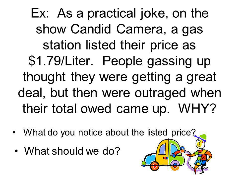 Ex: As a practical joke, on the show Candid Camera, a gas station listed their price as $1.79/Liter. People gassing up thought they were getting a gre