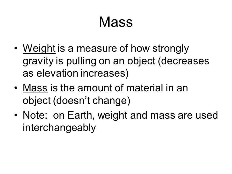 Mass Weight is a measure of how strongly gravity is pulling on an object (decreases as elevation increases) Mass is the amount of material in an objec