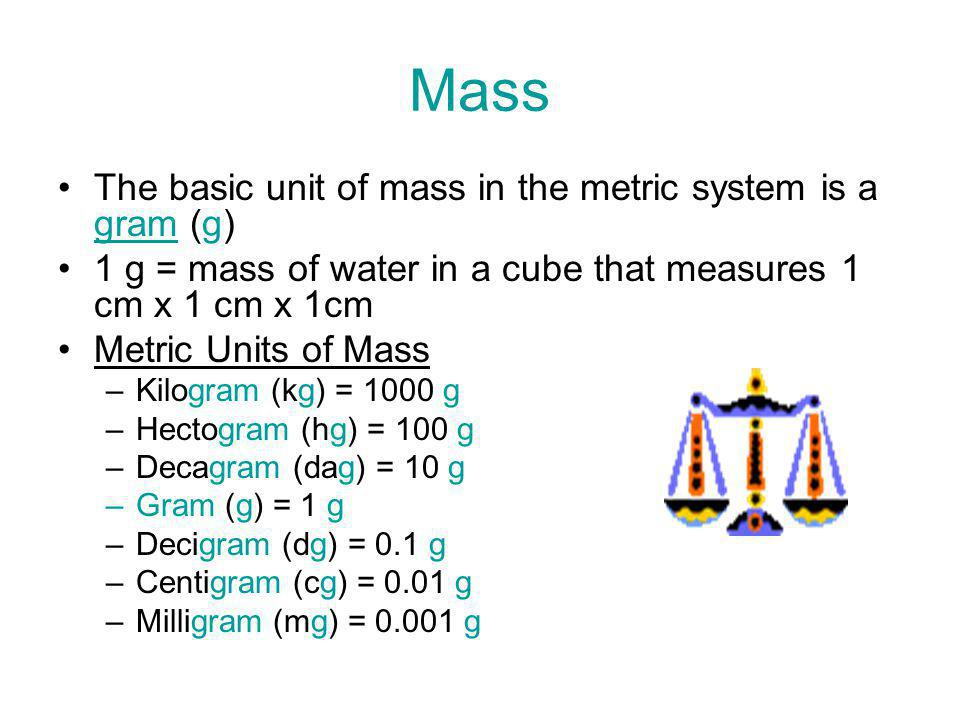 Mass The basic unit of mass in the metric system is a gram (g) 1 g = mass of water in a cube that measures 1 cm x 1 cm x 1cm Metric Units of Mass –Kil