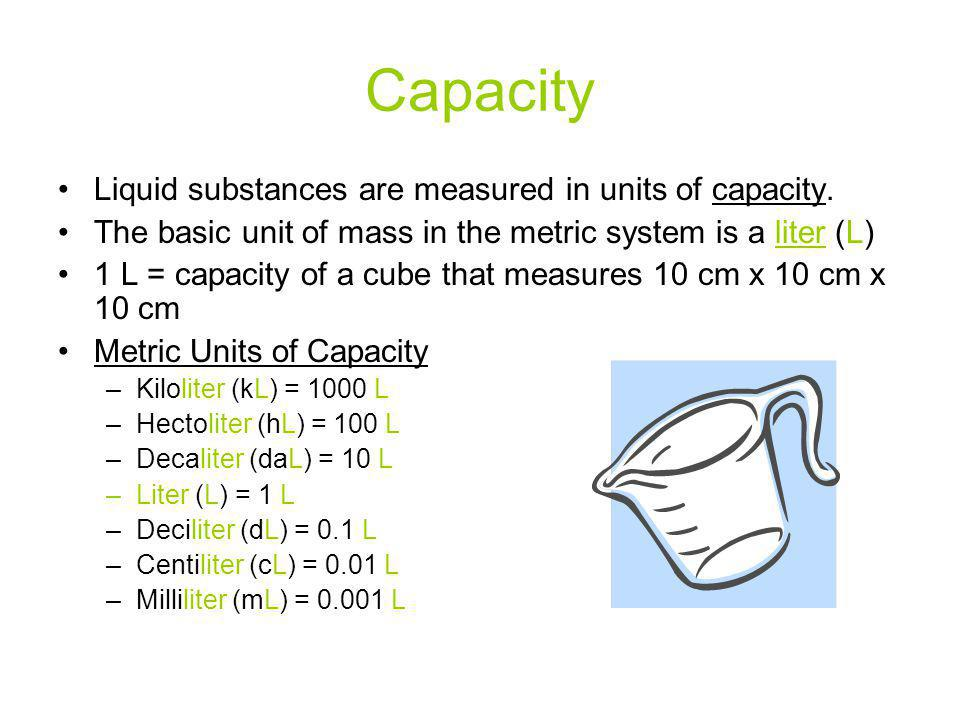 Capacity Liquid substances are measured in units of capacity. The basic unit of mass in the metric system is a liter (L) 1 L = capacity of a cube that