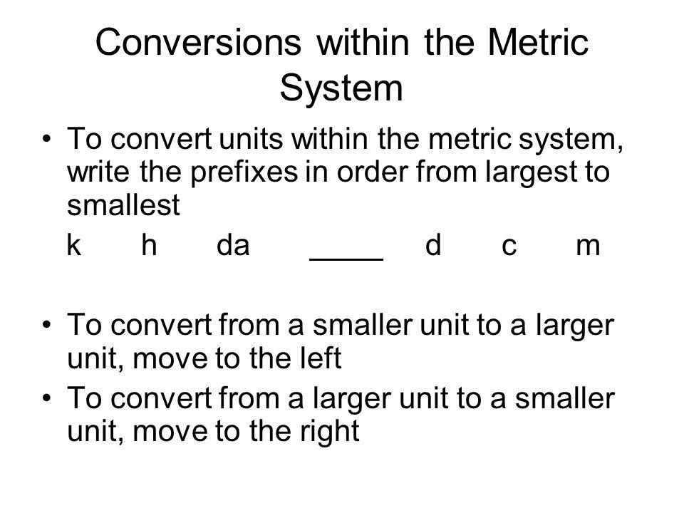 Conversions within the Metric System To convert units within the metric system, write the prefixes in order from largest to smallest k h da d c m To c