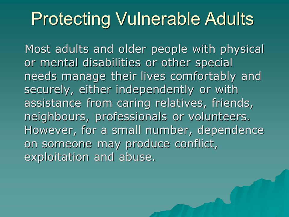 Most adults and older people with physical or mental disabilities or other special needs manage their lives comfortably and securely, either independently or with assistance from caring relatives, friends, neighbours, professionals or volunteers.
