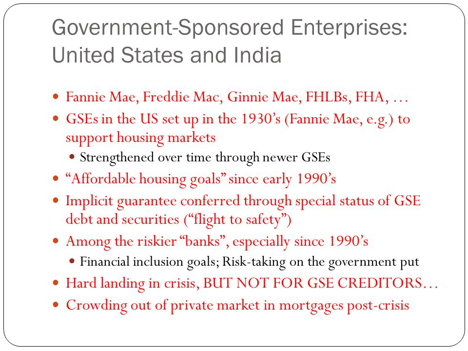 Government-Sponsored Enterprises: United States and India Fannie Mae, Freddie Mac, Ginnie Mae, FHLBs, FHA, … GSEs in the US set up in the 1930's (Fannie Mae, e.g.) to support housing markets Strengthened over time through newer GSEs Affordable housing goals since early 1990's Implicit guarantee conferred through special status of GSE debt and securities ( flight to safety ) Among the riskier banks , especially since 1990's Financial inclusion goals; Risk-taking on the government put Hard landing in crisis, BUT NOT FOR GSE CREDITORS… Crowding out of private market in mortgages post-crisis