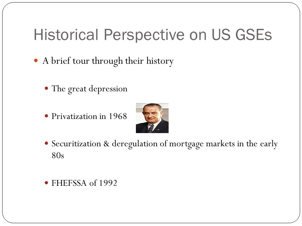 Historical Perspective on US GSEs A brief tour through their history The great depression Privatization in 1968 Securitization & deregulation of mortgage markets in the early 80s FHEFSSA of 1992