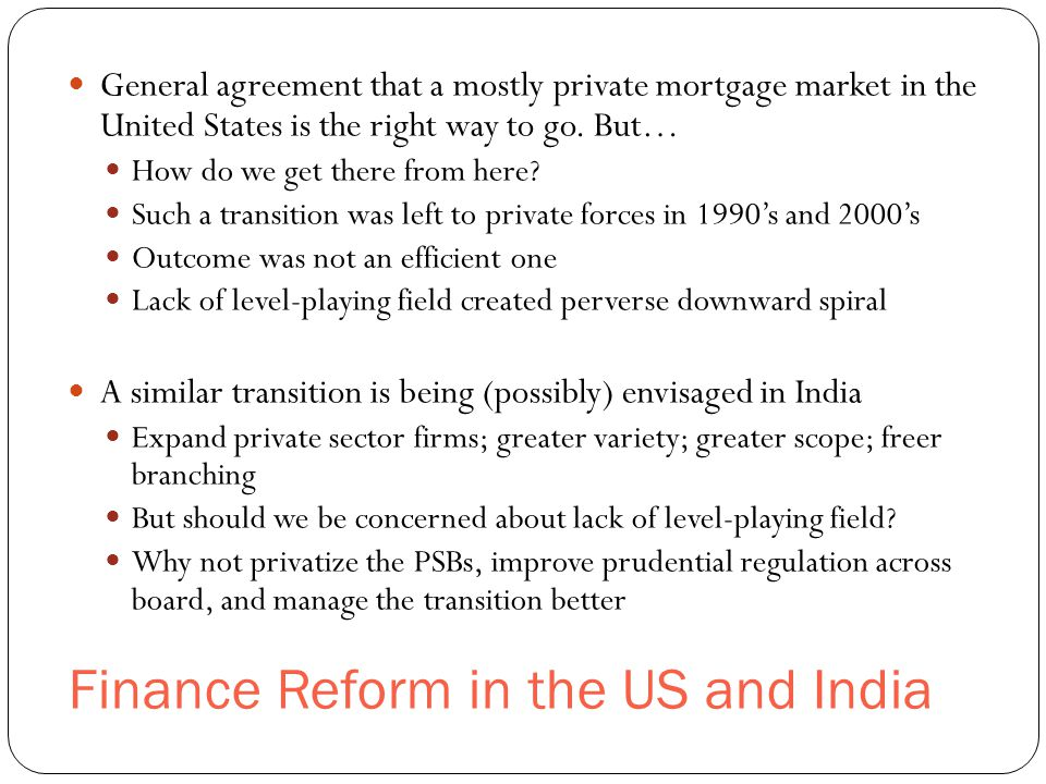 Finance Reform in the US and India General agreement that a mostly private mortgage market in the United States is the right way to go.