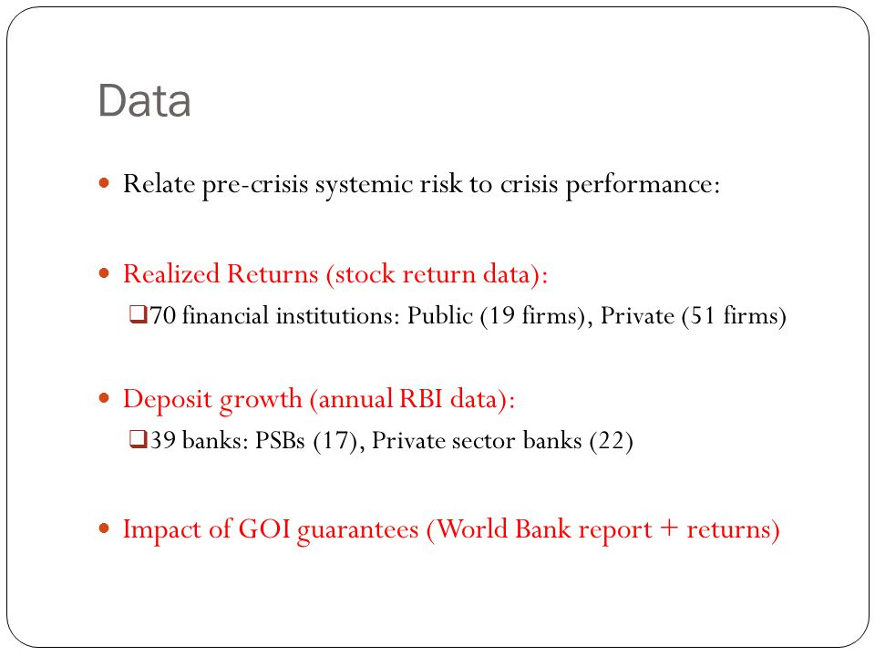 Data Relate pre-crisis systemic risk to crisis performance: Realized Returns (stock return data):  70 financial institutions: Public (19 firms), Private (51 firms) Deposit growth (annual RBI data):  39 banks: PSBs (17), Private sector banks (22) Impact of GOI guarantees (World Bank report + returns)