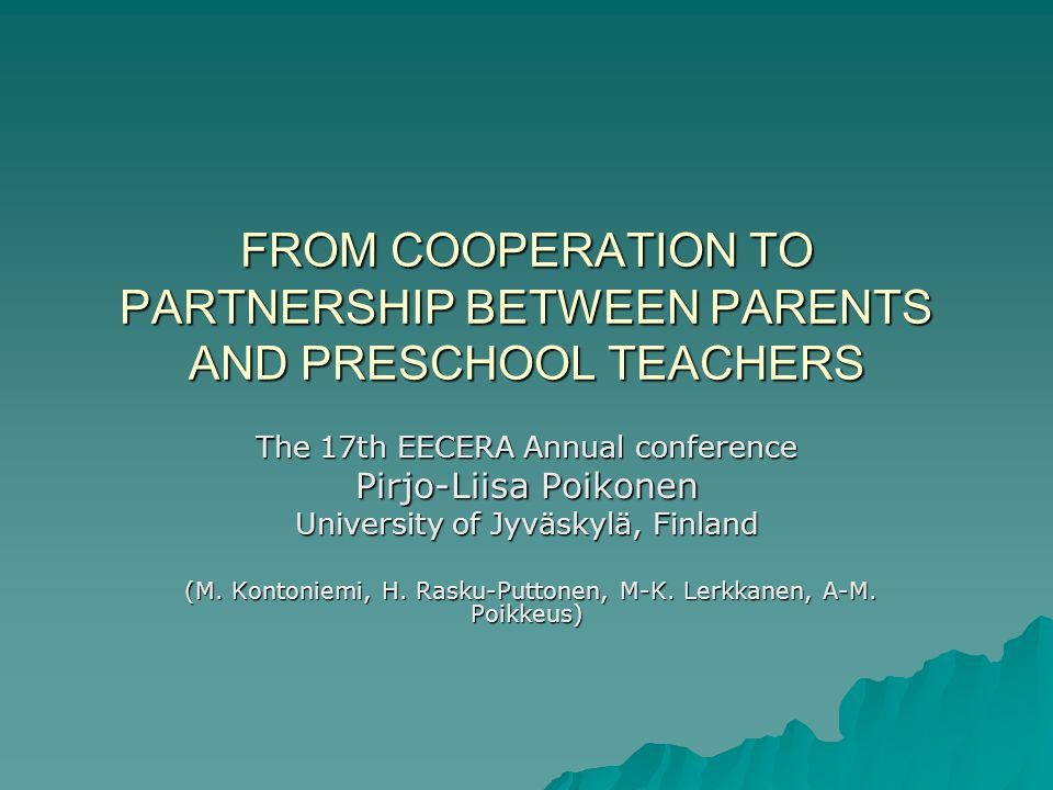 FROM COOPERATION TO PARTNERSHIP BETWEEN PARENTS AND PRESCHOOL TEACHERS The 17th EECERA Annual conference Pirjo-Liisa Poikonen University of Jyväskylä, Finland (M.