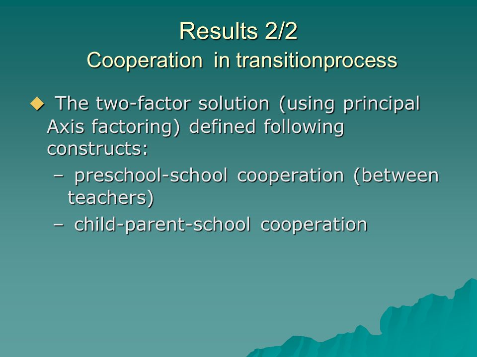 Results 2/2 Cooperation in transitionprocess  The two-factor solution (using principal Axis factoring) defined following constructs: – preschool-school cooperation (between teachers) – child-parent-school cooperation