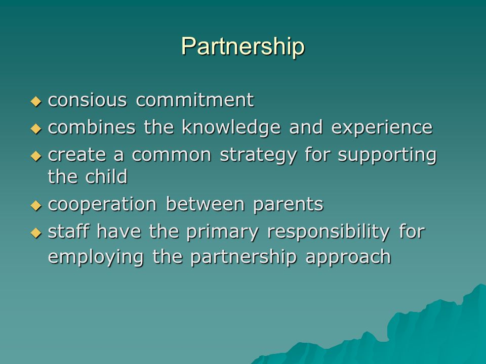 Partnership  consious commitment  combines the knowledge and experience  create a common strategy for supporting the child  cooperation between parents  staff have the primary responsibility for employing the partnership approach