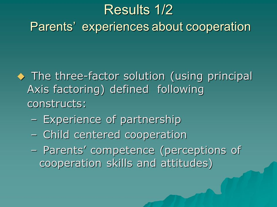 Results 1/2 Parents' experiences about cooperation  The three-factor solution (using principal Axis factoring) defined following constructs: – Experience of partnership – Child centered cooperation – Parents' competence (perceptions of cooperation skills and attitudes)