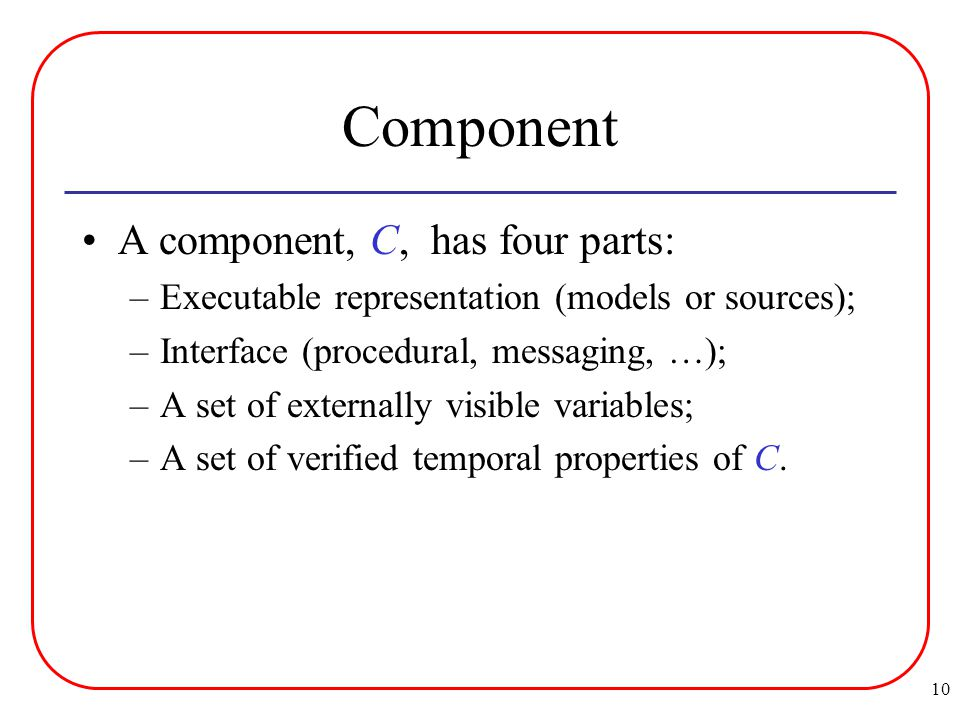 10 Component A component, C, has four parts: –Executable representation (models or sources); –Interface (procedural, messaging, …); –A set of externally visible variables; –A set of verified temporal properties of C.