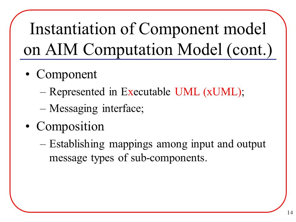 14 Instantiation of Component model on AIM Computation Model (cont.) Component –Represented in Executable UML (xUML); –Messaging interface; Composition –Establishing mappings among input and output message types of sub-components.