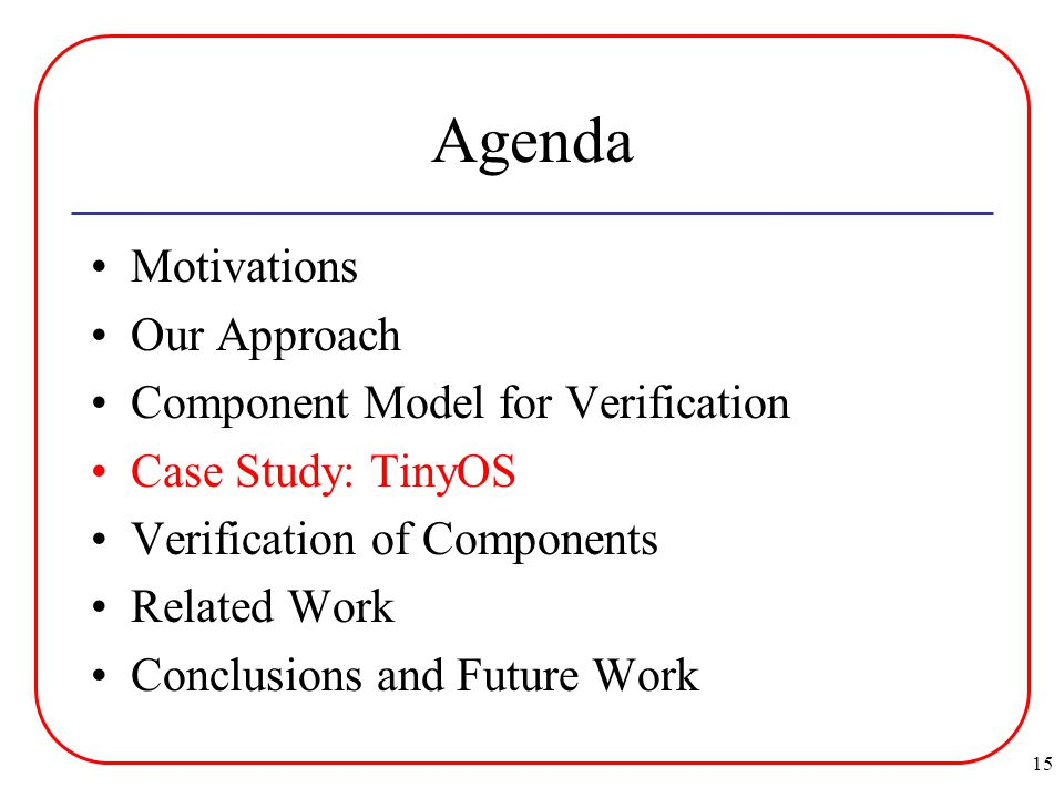 15 Agenda Motivations Our Approach Component Model for Verification Case Study: TinyOS Verification of Components Related Work Conclusions and Future Work