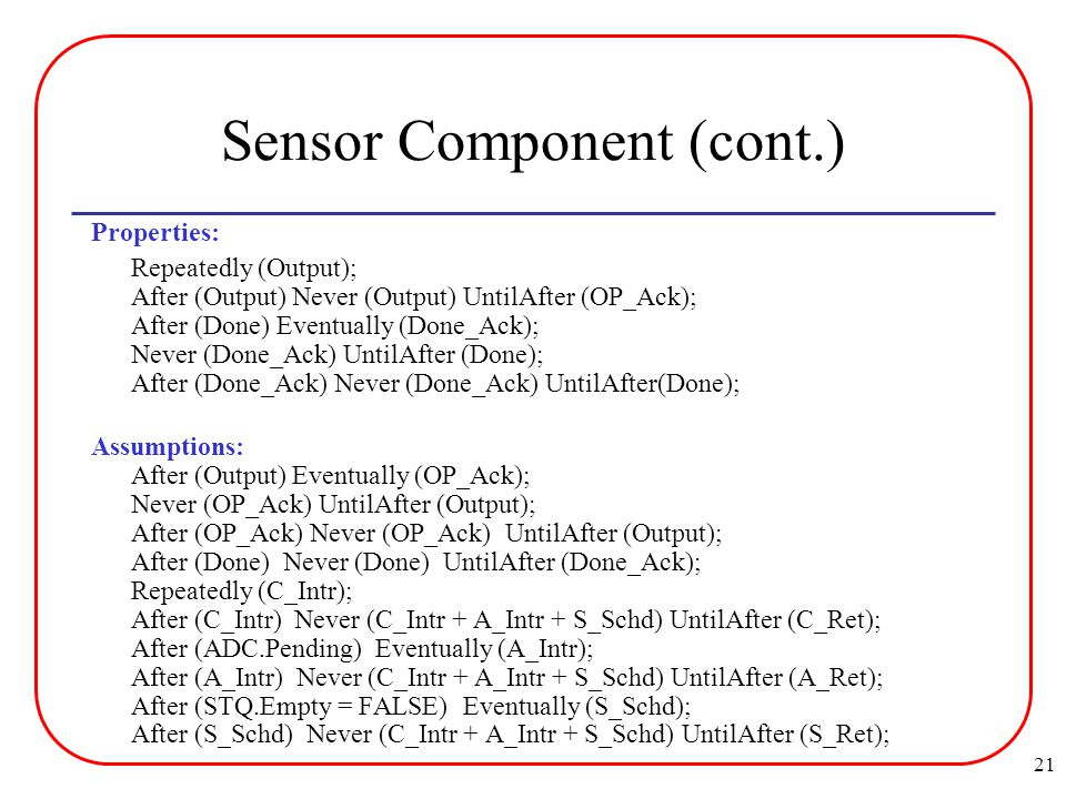 21 Sensor Component (cont.) Properties: Repeatedly (Output); After (Output) Never (Output) UntilAfter (OP_Ack); After (Done) Eventually (Done_Ack); Never (Done_Ack) UntilAfter (Done); After (Done_Ack) Never (Done_Ack) UntilAfter(Done); Assumptions: After (Output) Eventually (OP_Ack); Never (OP_Ack) UntilAfter (Output); After (OP_Ack) Never (OP_Ack) UntilAfter (Output); After (Done) Never (Done) UntilAfter (Done_Ack); Repeatedly (C_Intr); After (C_Intr) Never (C_Intr + A_Intr + S_Schd) UntilAfter (C_Ret); After (ADC.Pending) Eventually (A_Intr); After (A_Intr) Never (C_Intr + A_Intr + S_Schd) UntilAfter (A_Ret); After (STQ.Empty = FALSE) Eventually (S_Schd); After (S_Schd) Never (C_Intr + A_Intr + S_Schd) UntilAfter (S_Ret);