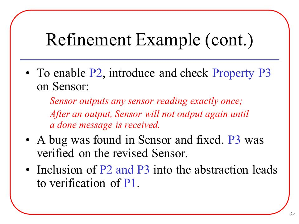 34 Refinement Example (cont.) To enable P2, introduce and check Property P3 on Sensor: Sensor outputs any sensor reading exactly once; After an output, Sensor will not output again until a done message is received.