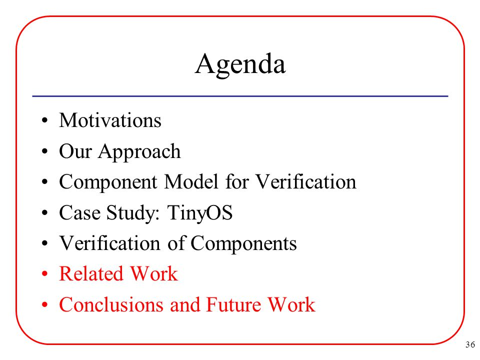 36 Agenda Motivations Our Approach Component Model for Verification Case Study: TinyOS Verification of Components Related Work Conclusions and Future Work