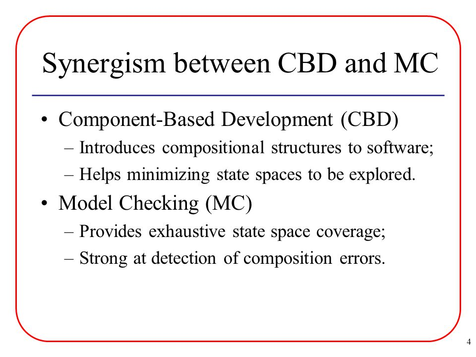 4 Synergism between CBD and MC Component-Based Development (CBD) –Introduces compositional structures to software; –Helps minimizing state spaces to be explored.