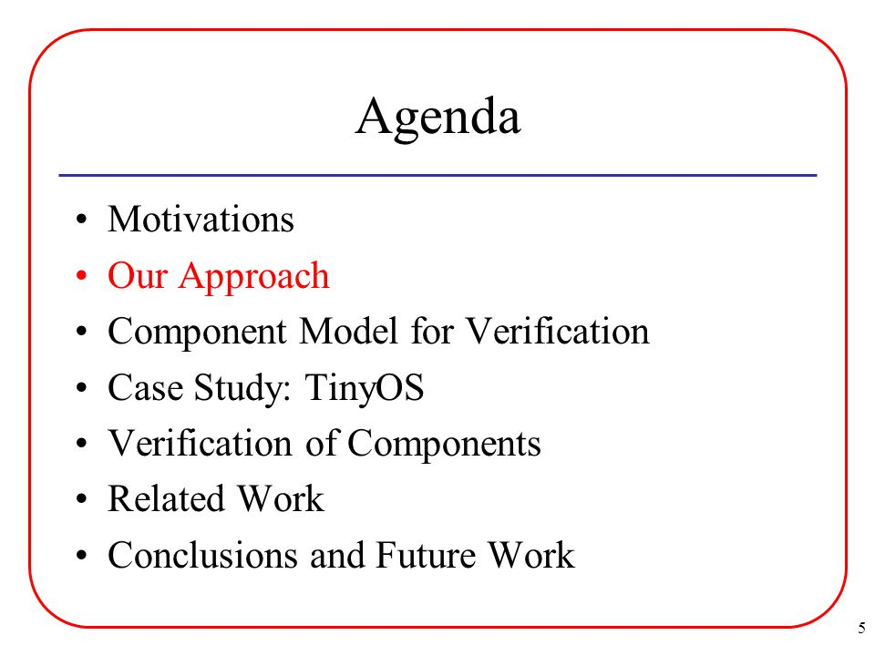 5 Agenda Motivations Our Approach Component Model for Verification Case Study: TinyOS Verification of Components Related Work Conclusions and Future Work