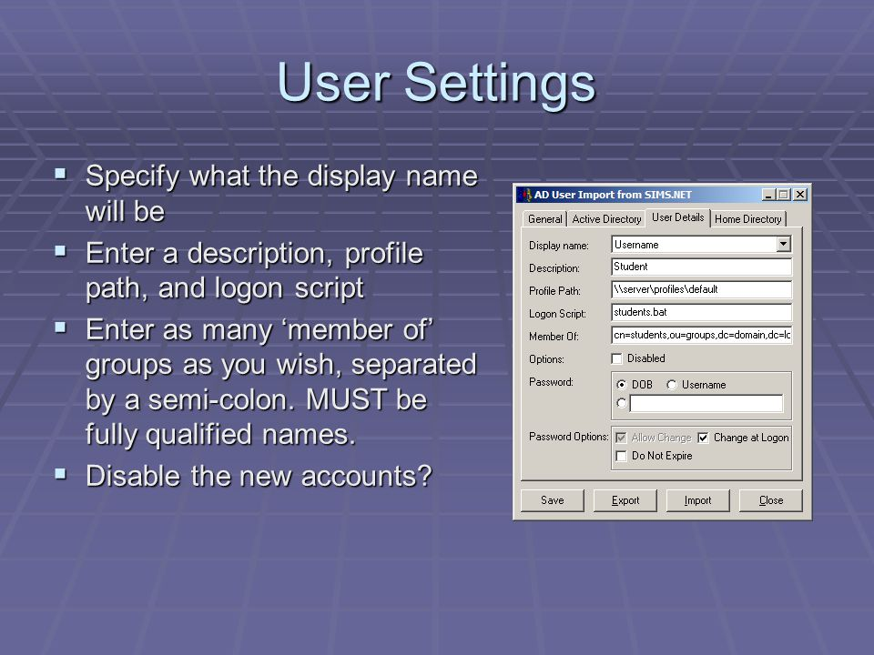 User Settings  Specify what the display name will be  Enter a description, profile path, and logon script  Enter as many 'member of' groups as you