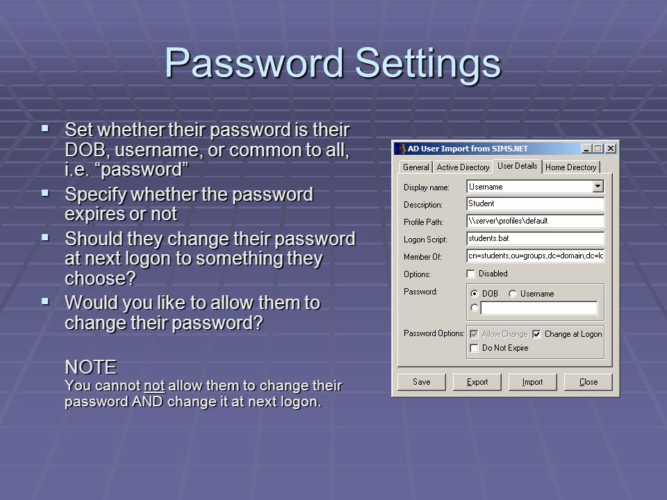 """Password Settings  Set whether their password is their DOB, username, or common to all, i.e. """"password""""  Specify whether the password expires or not"""