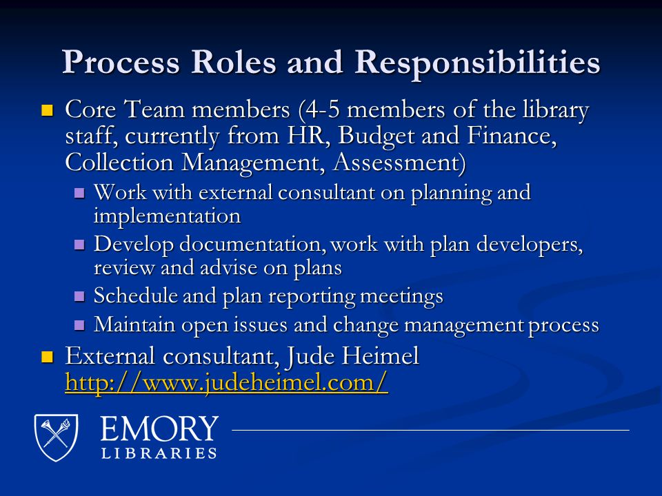 Process Roles and Responsibilities Core Team members (4-5 members of the library staff, currently from HR, Budget and Finance, Collection Management, Assessment) Core Team members (4-5 members of the library staff, currently from HR, Budget and Finance, Collection Management, Assessment) Work with external consultant on planning and implementation Work with external consultant on planning and implementation Develop documentation, work with plan developers, review and advise on plans Develop documentation, work with plan developers, review and advise on plans Schedule and plan reporting meetings Schedule and plan reporting meetings Maintain open issues and change management process Maintain open issues and change management process External consultant, Jude Heimel http://www.judeheimel.com/ External consultant, Jude Heimel http://www.judeheimel.com/ http://www.judeheimel.com/