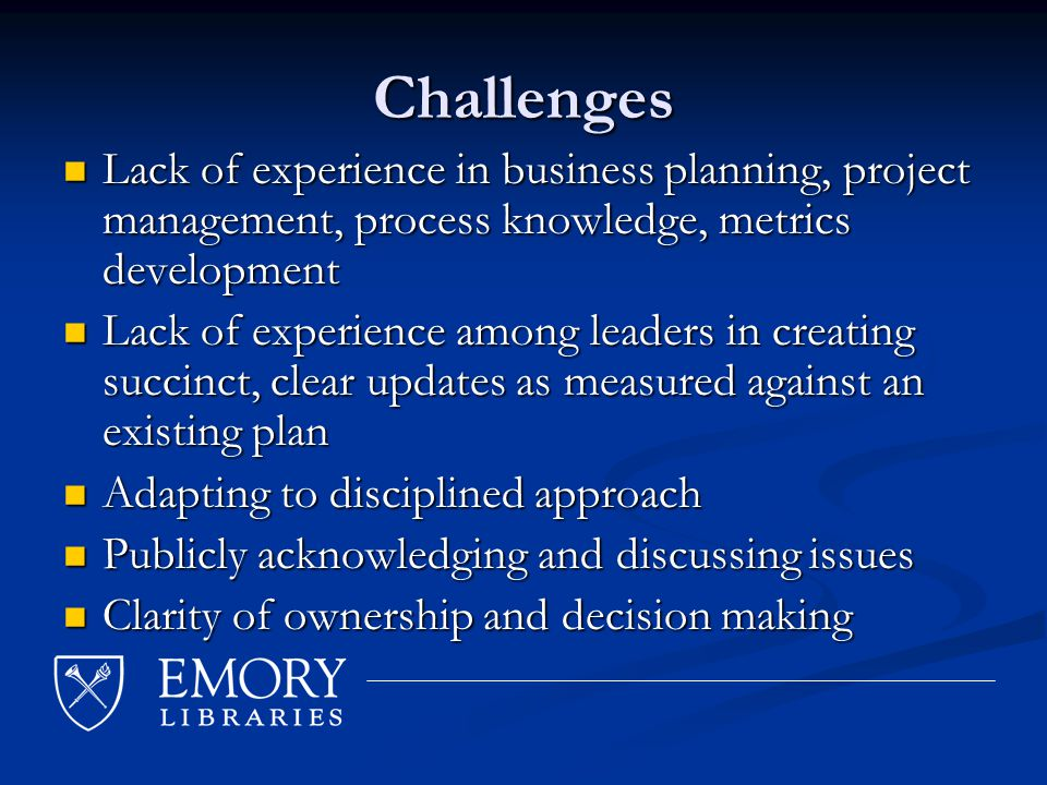 Challenges Lack of experience in business planning, project management, process knowledge, metrics development Lack of experience in business planning, project management, process knowledge, metrics development Lack of experience among leaders in creating succinct, clear updates as measured against an existing plan Lack of experience among leaders in creating succinct, clear updates as measured against an existing plan Adapting to disciplined approach Adapting to disciplined approach Publicly acknowledging and discussing issues Publicly acknowledging and discussing issues Clarity of ownership and decision making Clarity of ownership and decision making