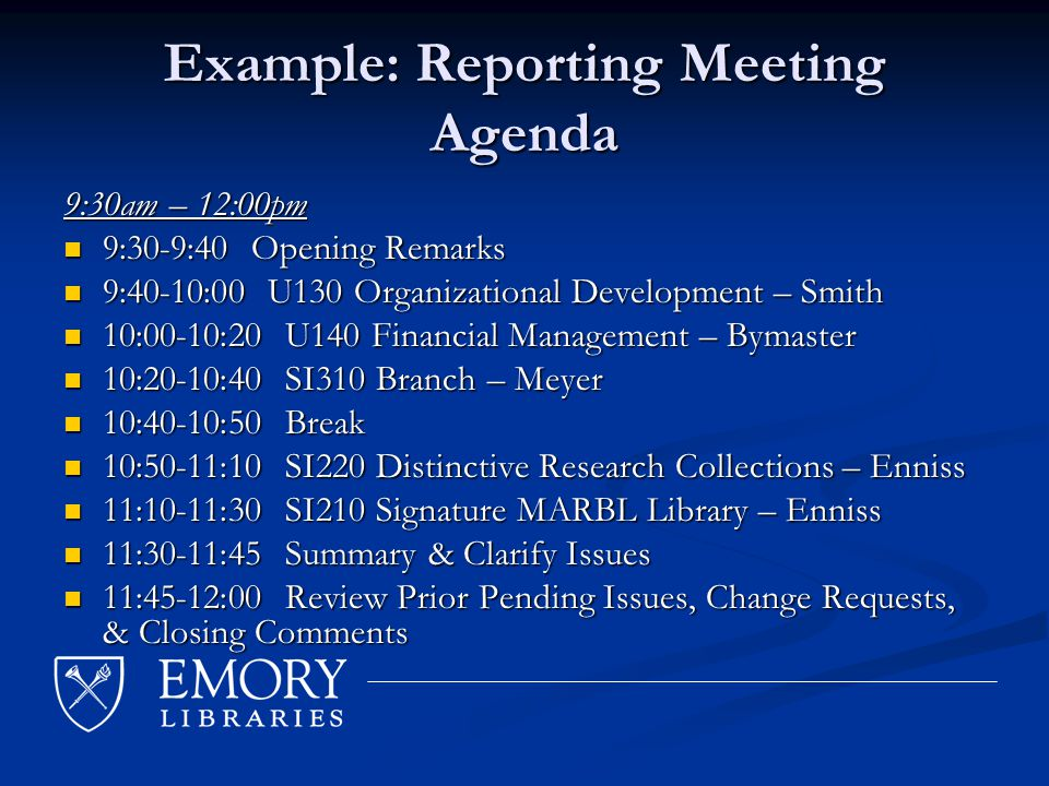 Example: Reporting Meeting Agenda 9:30am – 12:00pm 9:30-9:40 Opening Remarks 9:30-9:40 Opening Remarks 9:40-10:00 U130 Organizational Development – Smith 9:40-10:00 U130 Organizational Development – Smith 10:00-10:20 U140 Financial Management – Bymaster 10:00-10:20 U140 Financial Management – Bymaster 10:20-10:40 SI310 Branch – Meyer 10:20-10:40 SI310 Branch – Meyer 10:40-10:50 Break 10:40-10:50 Break 10:50-11:10 SI220 Distinctive Research Collections – Enniss 10:50-11:10 SI220 Distinctive Research Collections – Enniss 11:10-11:30 SI210 Signature MARBL Library – Enniss 11:10-11:30 SI210 Signature MARBL Library – Enniss 11:30-11:45 Summary & Clarify Issues 11:30-11:45 Summary & Clarify Issues 11:45-12:00 Review Prior Pending Issues, Change Requests, & Closing Comments 11:45-12:00 Review Prior Pending Issues, Change Requests, & Closing Comments