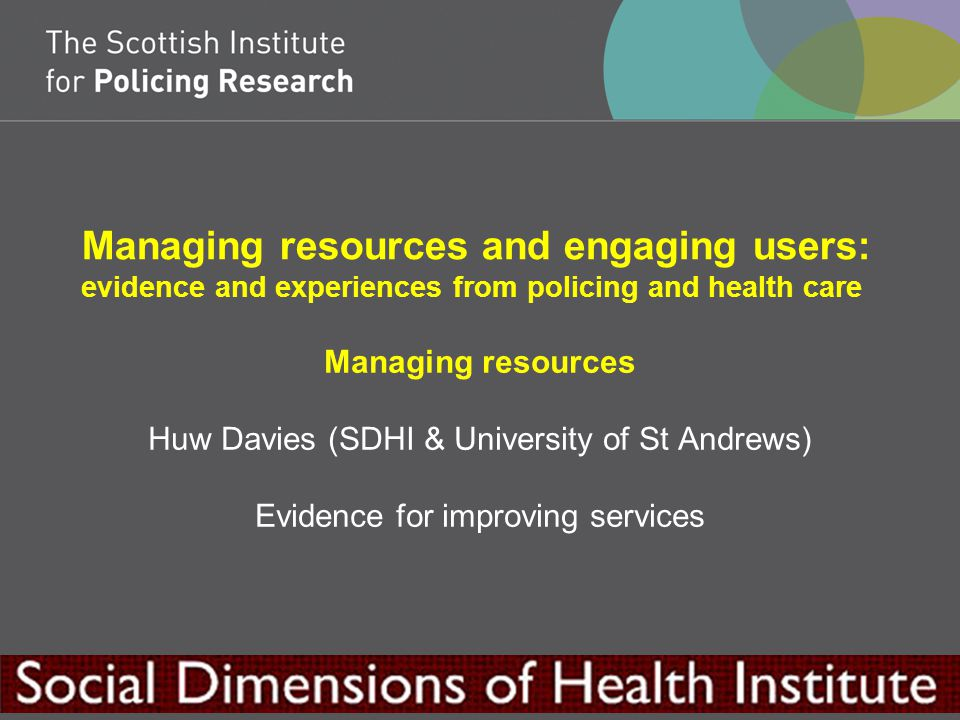 Managing resources and engaging users: evidence and experiences from policing and health care Managing resources Huw Davies (SDHI & University of St Andrews) Evidence for improving services