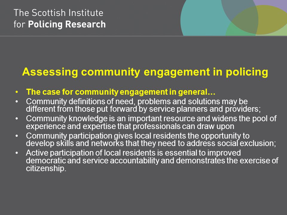 Assessing community engagement in policing The case for community engagement in general… Community definitions of need, problems and solutions may be different from those put forward by service planners and providers; Community knowledge is an important resource and widens the pool of experience and expertise that professionals can draw upon Community participation gives local residents the opportunity to develop skills and networks that they need to address social exclusion; Active participation of local residents is essential to improved democratic and service accountability and demonstrates the exercise of citizenship.