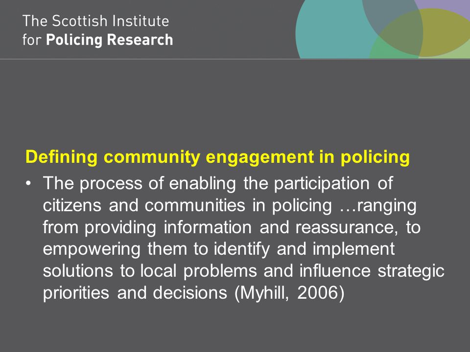 Defining community engagement in policing The process of enabling the participation of citizens and communities in policing …ranging from providing information and reassurance, to empowering them to identify and implement solutions to local problems and influence strategic priorities and decisions (Myhill, 2006)