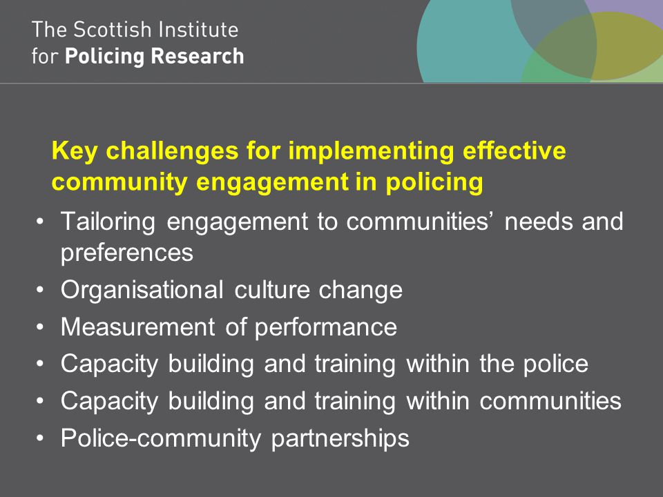 Key challenges for implementing effective community engagement in policing Tailoring engagement to communities' needs and preferences Organisational culture change Measurement of performance Capacity building and training within the police Capacity building and training within communities Police-community partnerships