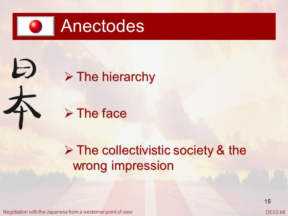 15 Anectodes  The hierarchy  The face  The collectivistic society & the wrong impression Negotiation with the Japanese from a westerner point of vi
