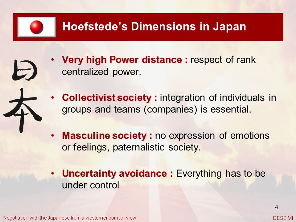 4 Hoefstede's Dimensions in Japan Very high Power distance :Very high Power distance : respect of rank centralized power. Collectivist society :Collec