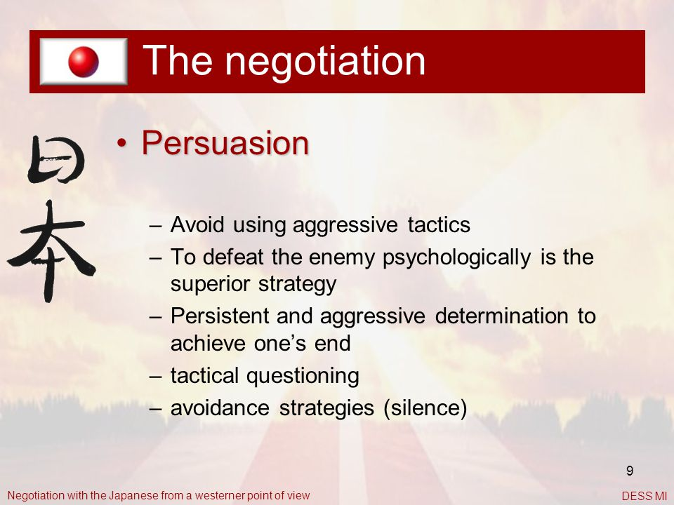 9 The negotiation PersuasionPersuasion –Avoid using aggressive tactics –To defeat the enemy psychologically is the superior strategy –Persistent and a