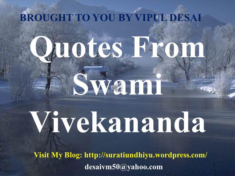 1 Quotes From Swami Vivekananda BROUGHT TO YOU BY VIPUL DESAI Visit My Blog: http://suratiundhiyu.wordpress.com/ desaivm50@yahoo.com