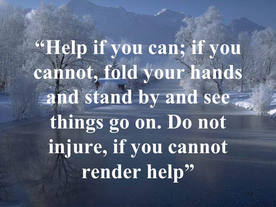 """13 """"Help if you can; if you cannot, fold your hands and stand by and see things go on. Do not injure, if you cannot render help"""""""