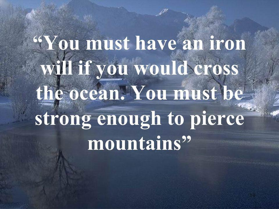 """19 """"You must have an iron will if you would cross the ocean. You must be strong enough to pierce mountains"""""""