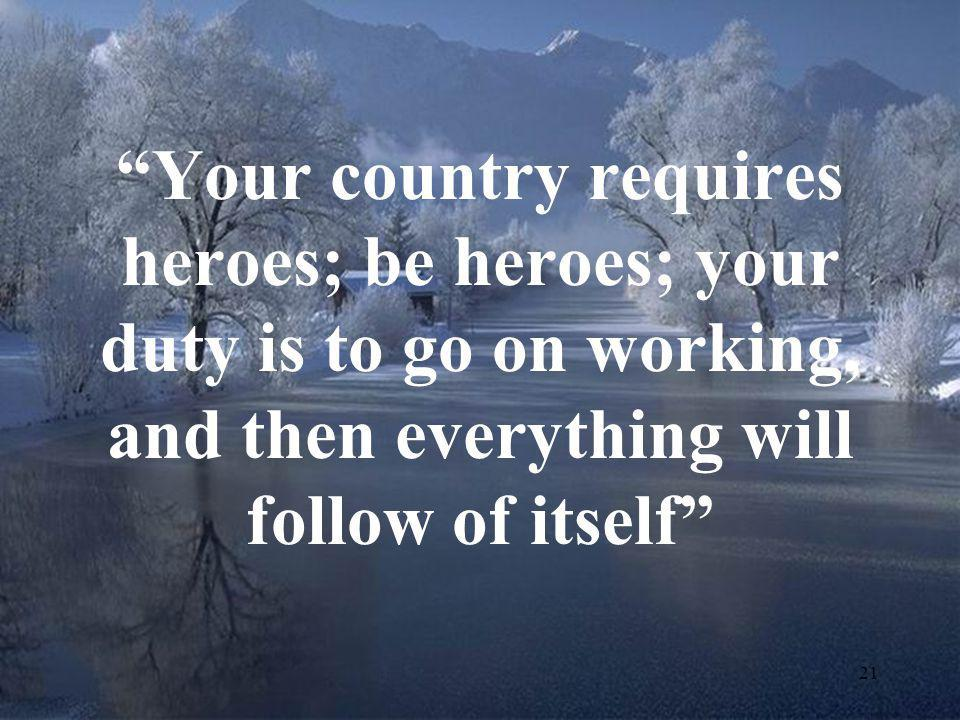"""21 """"Your country requires heroes; be heroes; your duty is to go on working, and then everything will follow of itself"""""""