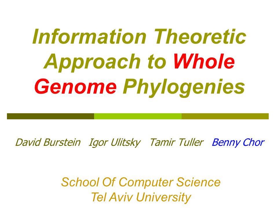 Information Theoretic Approach to Whole Genome Phylogenies David Burstein Igor Ulitsky Tamir Tuller Benny Chor School Of Computer Science Tel Aviv University School Of Computer Science Tel Aviv University