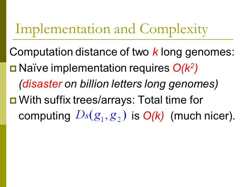 Computation distance of two k long genomes:  Naïve implementation requires O(k 2 ) (disaster on billion letters long genomes)  With suffix trees/arrays: Total time for computing is O(k) (much nicer).