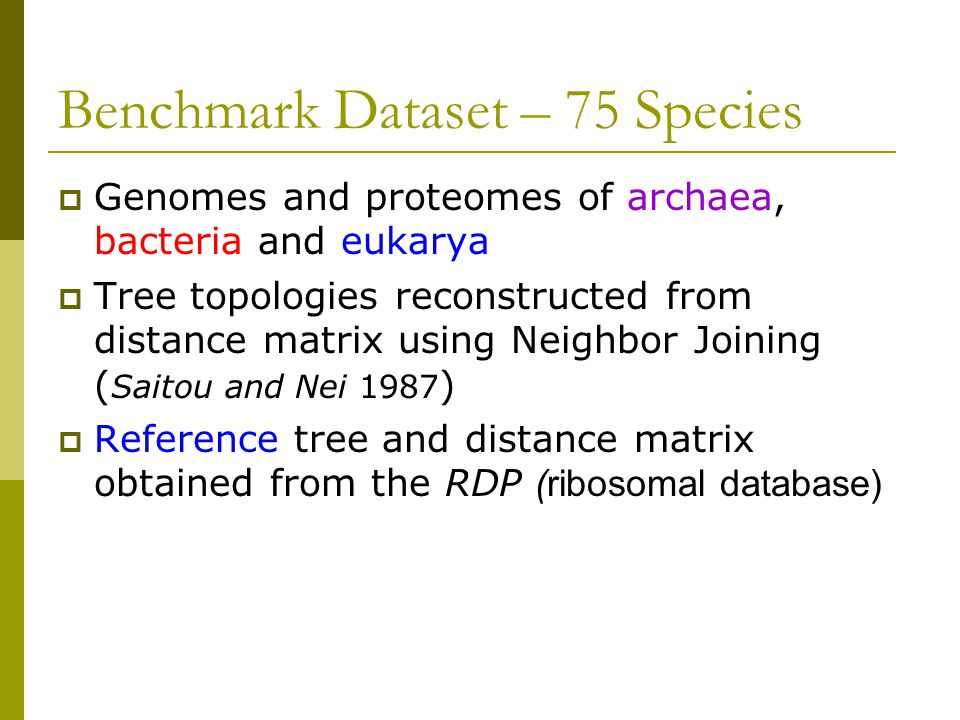 Benchmark Dataset – 75 Species  Genomes and proteomes of archaea, bacteria and eukarya  Tree topologies reconstructed from distance matrix using Neighbor Joining ( Saitou and Nei 1987 )  Reference tree and distance matrix obtained from the RDP (ribosomal database)