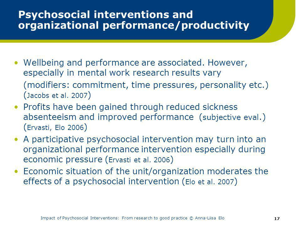 Impact of Psychosocial Interventions: From research to good practice © Anna-Liisa Elo 17 Psychosocial interventions and organizational performance/productivity Wellbeing and performance are associated.